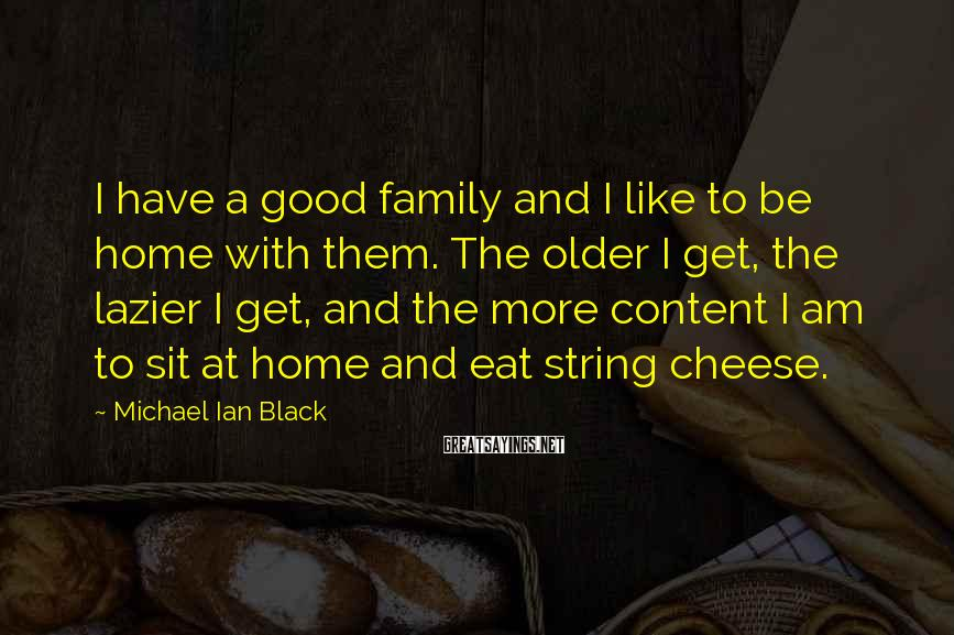 Michael Ian Black Sayings: I have a good family and I like to be home with them. The older