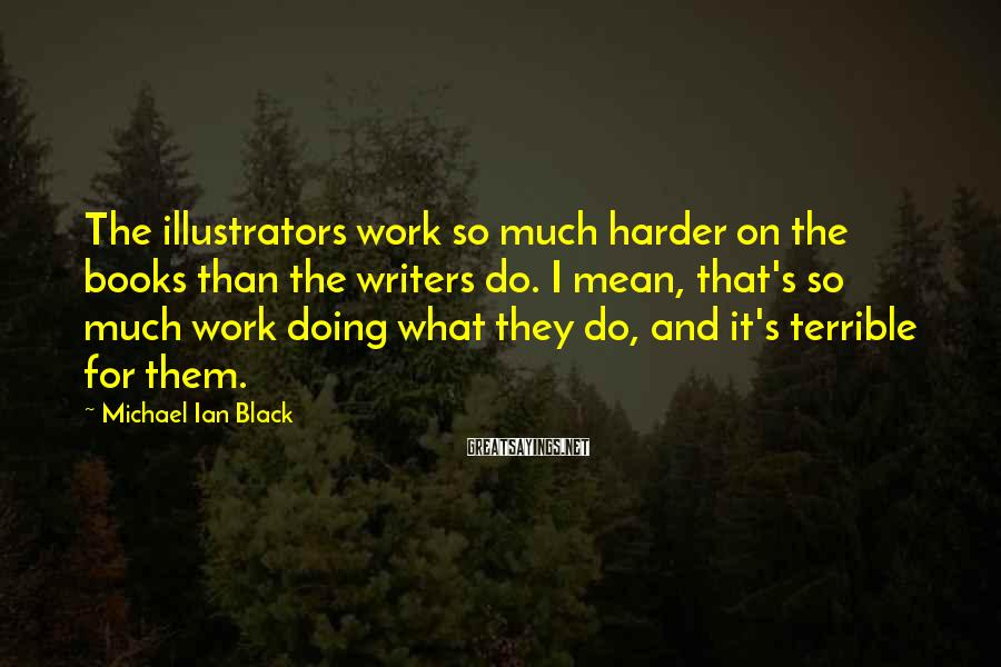 Michael Ian Black Sayings: The illustrators work so much harder on the books than the writers do. I mean,