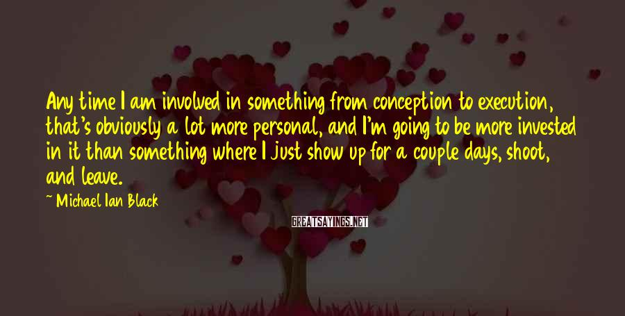Michael Ian Black Sayings: Any time I am involved in something from conception to execution, that's obviously a lot