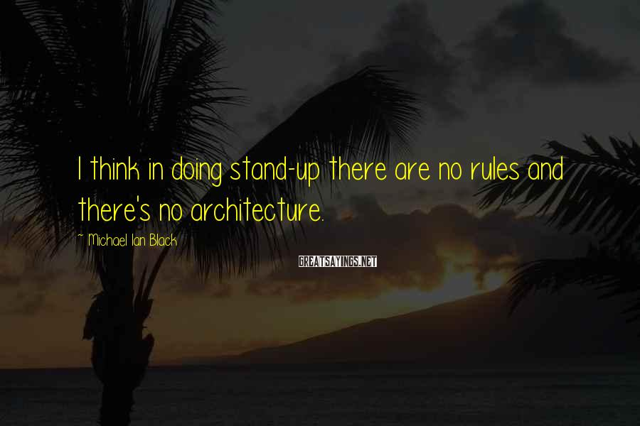 Michael Ian Black Sayings: I think in doing stand-up there are no rules and there's no architecture.