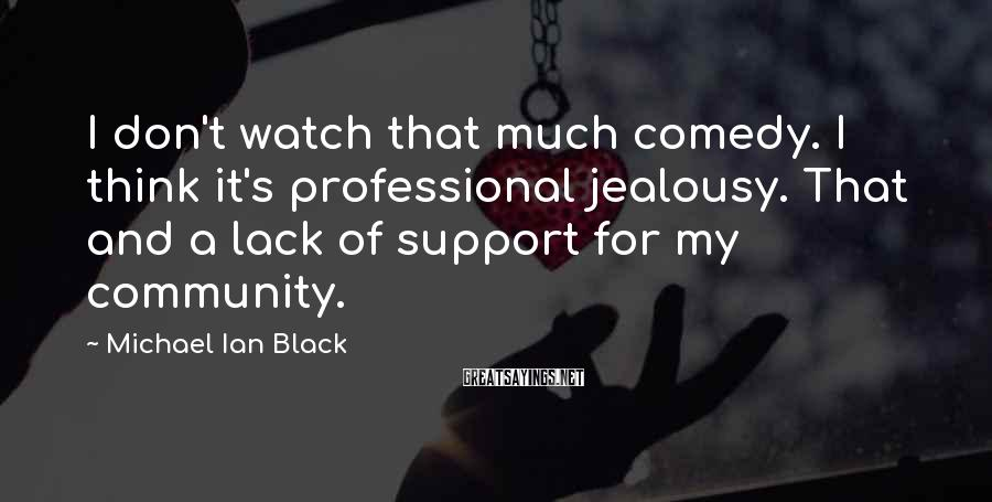 Michael Ian Black Sayings: I don't watch that much comedy. I think it's professional jealousy. That and a lack