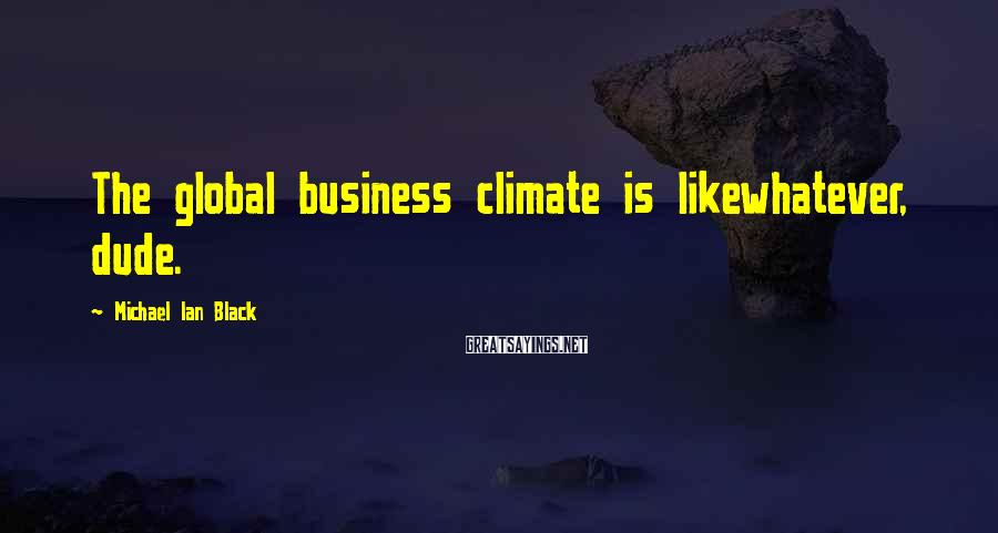 Michael Ian Black Sayings: The global business climate is likewhatever, dude.
