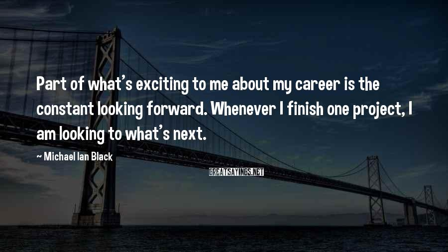 Michael Ian Black Sayings: Part of what's exciting to me about my career is the constant looking forward. Whenever
