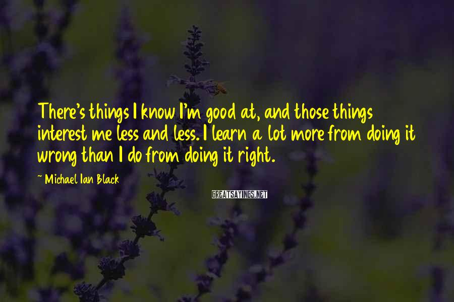 Michael Ian Black Sayings: There's things I know I'm good at, and those things interest me less and less.