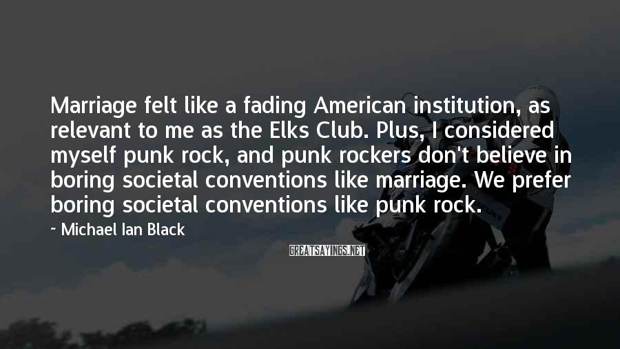Michael Ian Black Sayings: Marriage felt like a fading American institution, as relevant to me as the Elks Club.