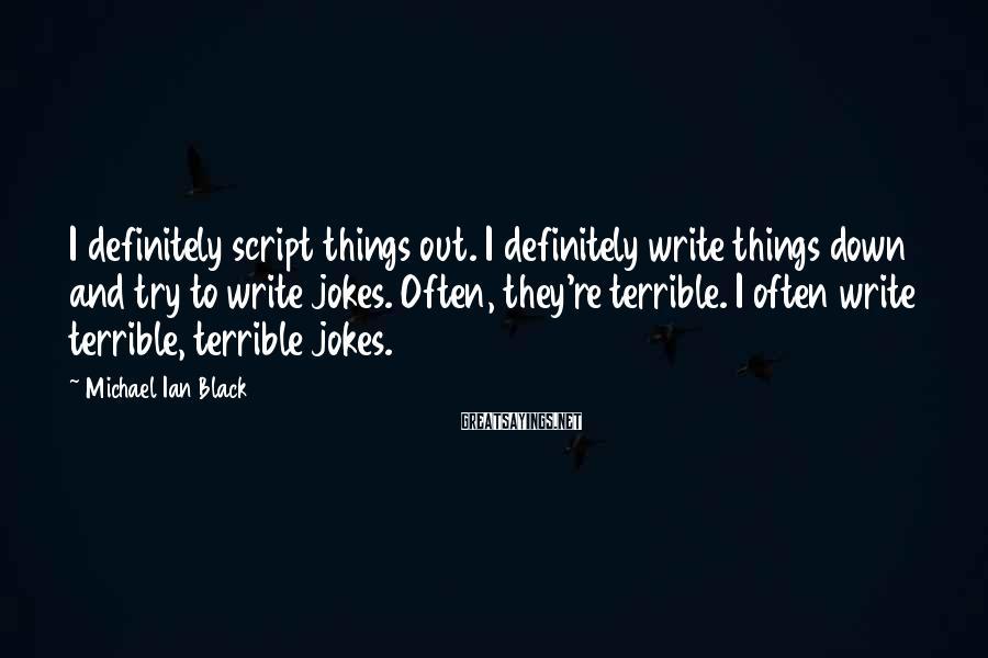 Michael Ian Black Sayings: I definitely script things out. I definitely write things down and try to write jokes.