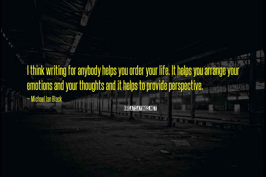 Michael Ian Black Sayings: I think writing for anybody helps you order your life. It helps you arrange your