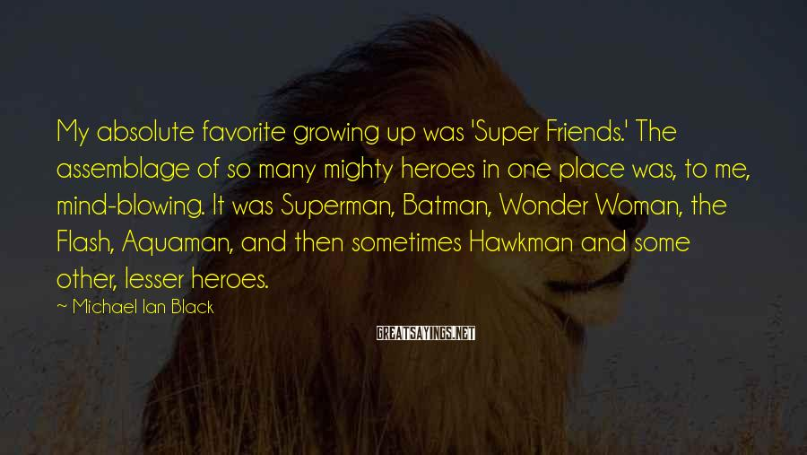 Michael Ian Black Sayings: My absolute favorite growing up was 'Super Friends.' The assemblage of so many mighty heroes