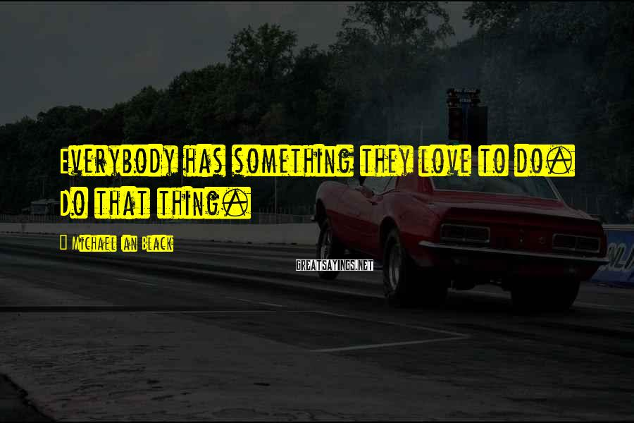 Michael Ian Black Sayings: Everybody has something they love to do. Do that thing.
