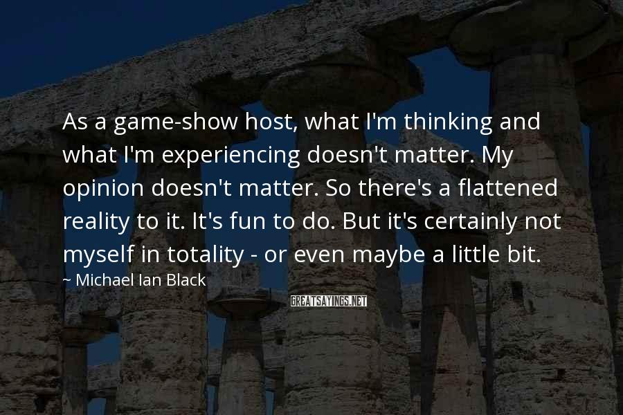 Michael Ian Black Sayings: As a game-show host, what I'm thinking and what I'm experiencing doesn't matter. My opinion