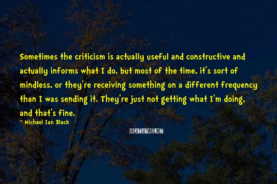 Michael Ian Black Sayings: Sometimes the criticism is actually useful and constructive and actually informs what I do, but