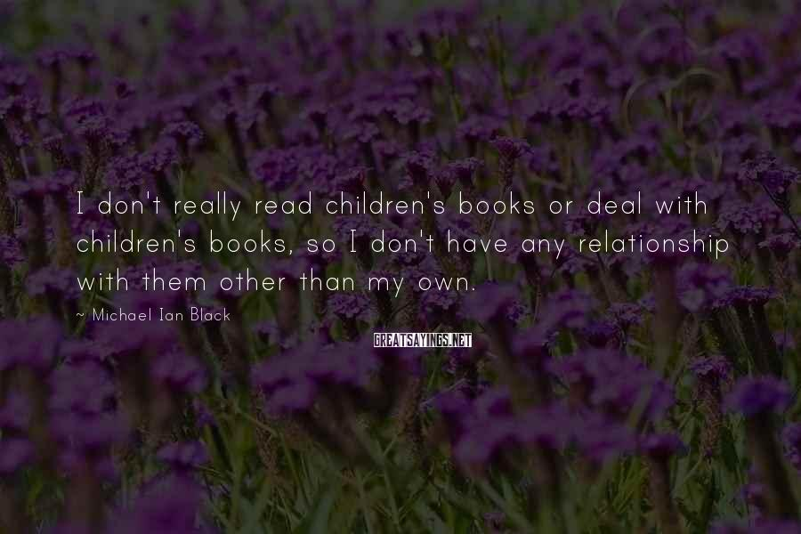 Michael Ian Black Sayings: I don't really read children's books or deal with children's books, so I don't have