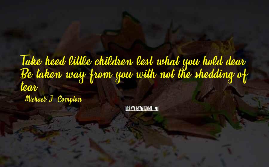 Michael J. Compton Sayings: Take heed little children lest what you hold dear. Be taken way from you with