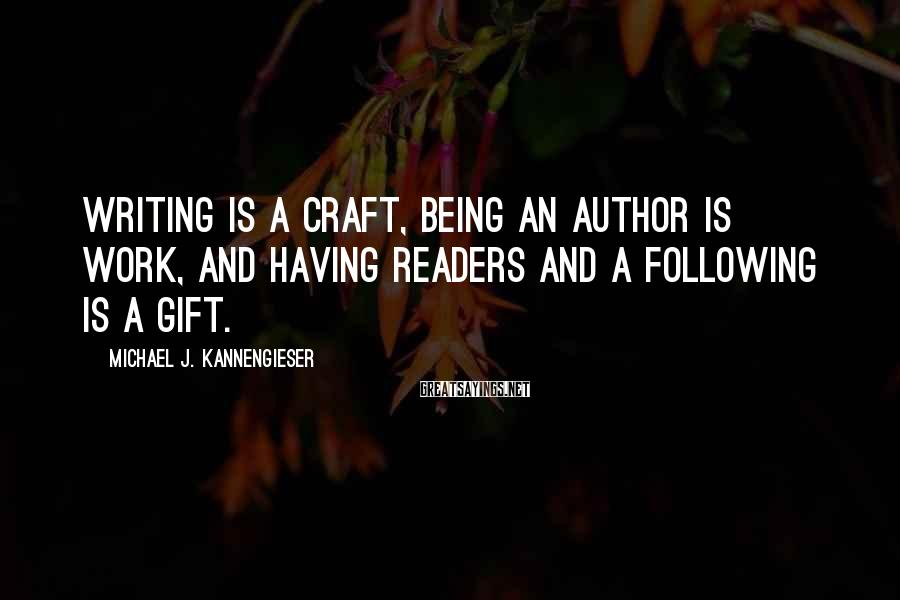 Michael J. Kannengieser Sayings: Writing is a craft, being an author is work, and having readers and a following