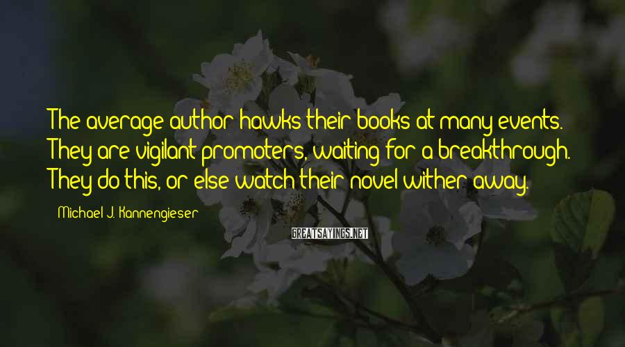 Michael J. Kannengieser Sayings: The average author hawks their books at many events. They are vigilant promoters, waiting for