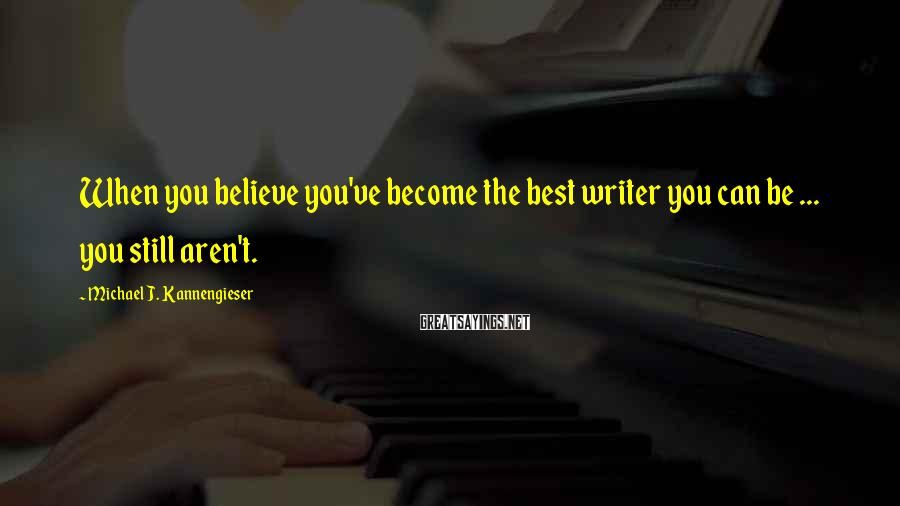 Michael J. Kannengieser Sayings: When you believe you've become the best writer you can be ... you still aren't.