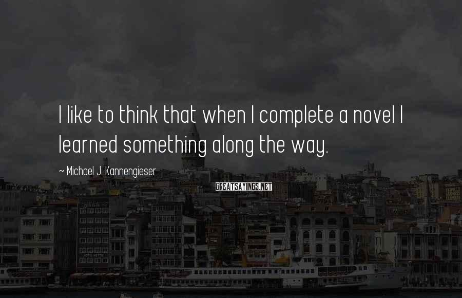Michael J. Kannengieser Sayings: I like to think that when I complete a novel I learned something along the