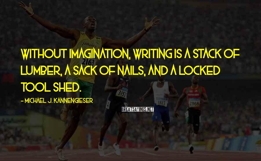 Michael J. Kannengieser Sayings: Without imagination, writing is a stack of lumber, a sack of nails, and a locked