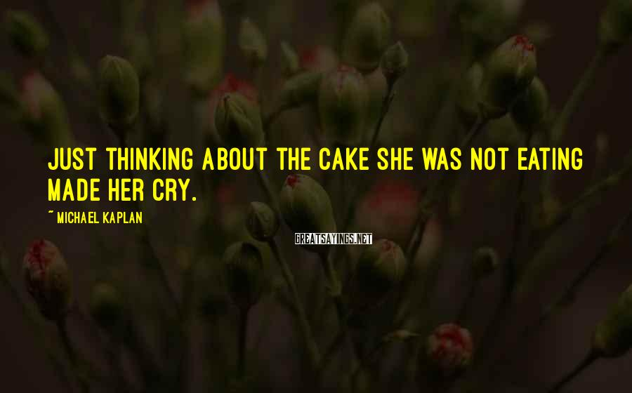 Michael Kaplan Sayings: Just thinking about the cake she was not eating made her cry.