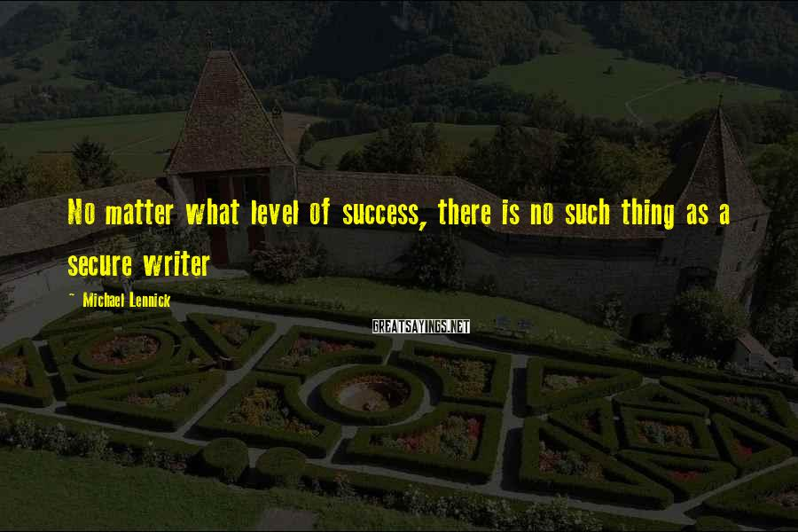 Michael Lennick Sayings: No matter what level of success, there is no such thing as a secure writer