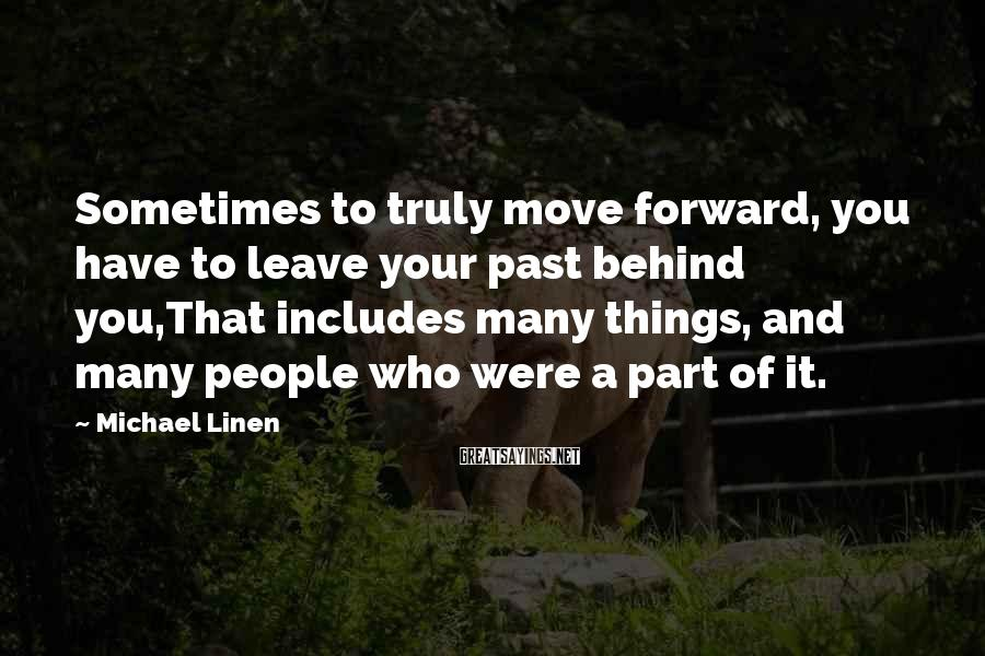 Michael Linen Sayings: Sometimes to truly move forward, you have to leave your past behind you,That includes many