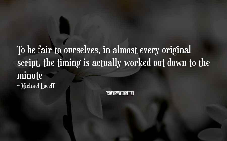 Michael Loceff Sayings: To be fair to ourselves, in almost every original script, the timing is actually worked
