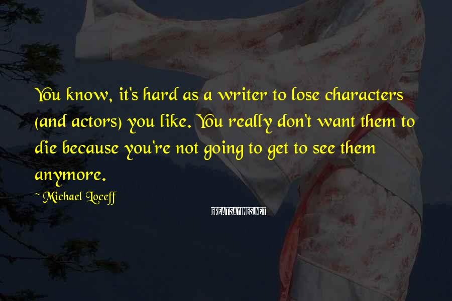 Michael Loceff Sayings: You know, it's hard as a writer to lose characters (and actors) you like. You