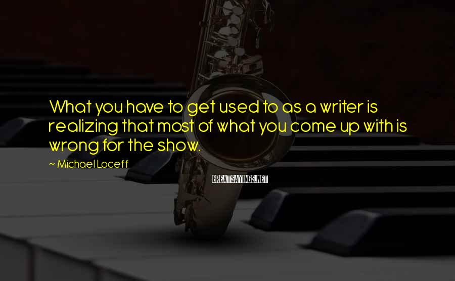Michael Loceff Sayings: What you have to get used to as a writer is realizing that most of