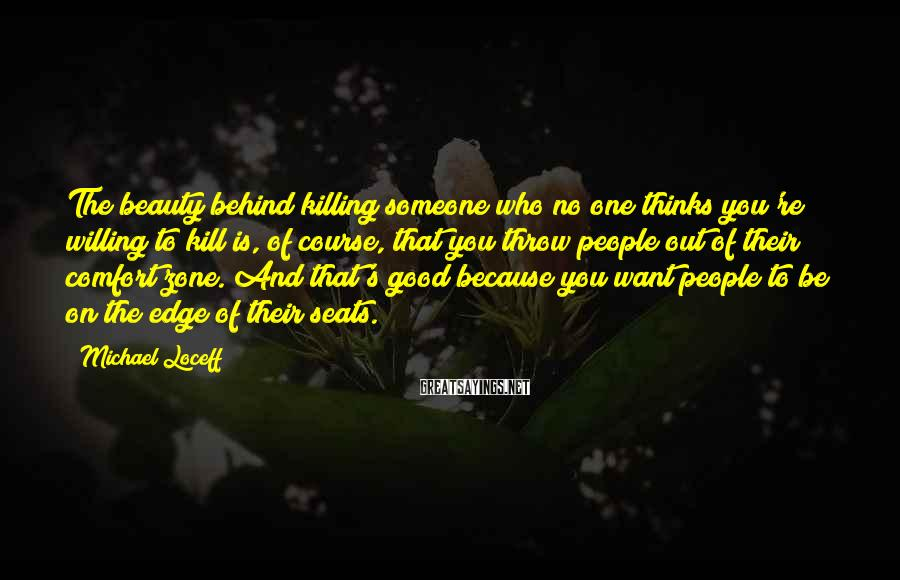 Michael Loceff Sayings: The beauty behind killing someone who no one thinks you're willing to kill is, of