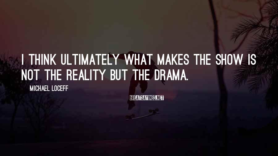 Michael Loceff Sayings: I think ultimately what makes the show is not the reality but the drama.