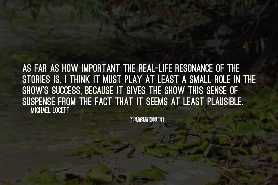 Michael Loceff Sayings: As far as how important the real-life resonance of the stories is, I think it