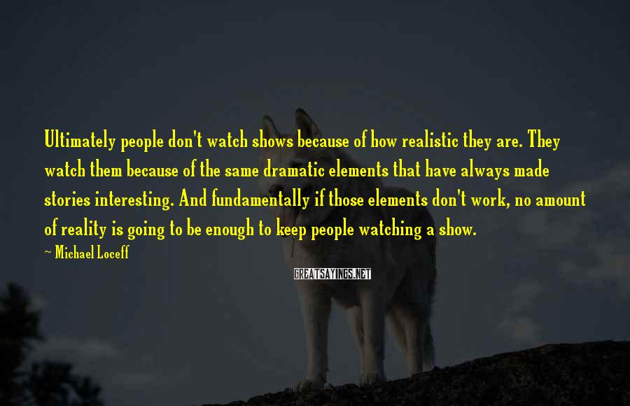 Michael Loceff Sayings: Ultimately people don't watch shows because of how realistic they are. They watch them because