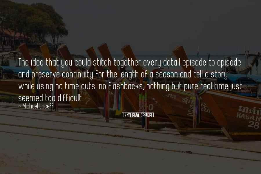 Michael Loceff Sayings: The idea that you could stitch together every detail episode to episode and preserve continuity