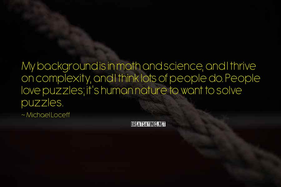 Michael Loceff Sayings: My background is in math and science, and I thrive on complexity, and I think