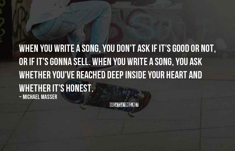 Michael Masser Sayings: When you write a song, you don't ask if it's good or not, or if