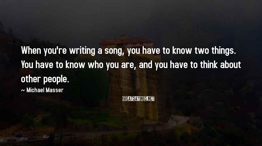 Michael Masser Sayings: When you're writing a song, you have to know two things. You have to know