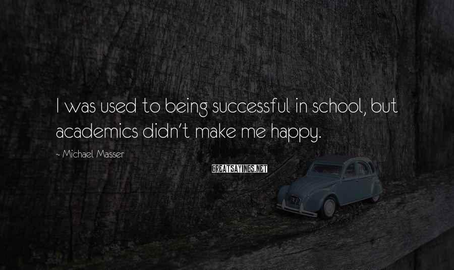 Michael Masser Sayings: I was used to being successful in school, but academics didn't make me happy.