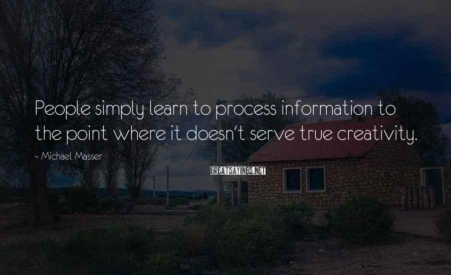 Michael Masser Sayings: People simply learn to process information to the point where it doesn't serve true creativity.