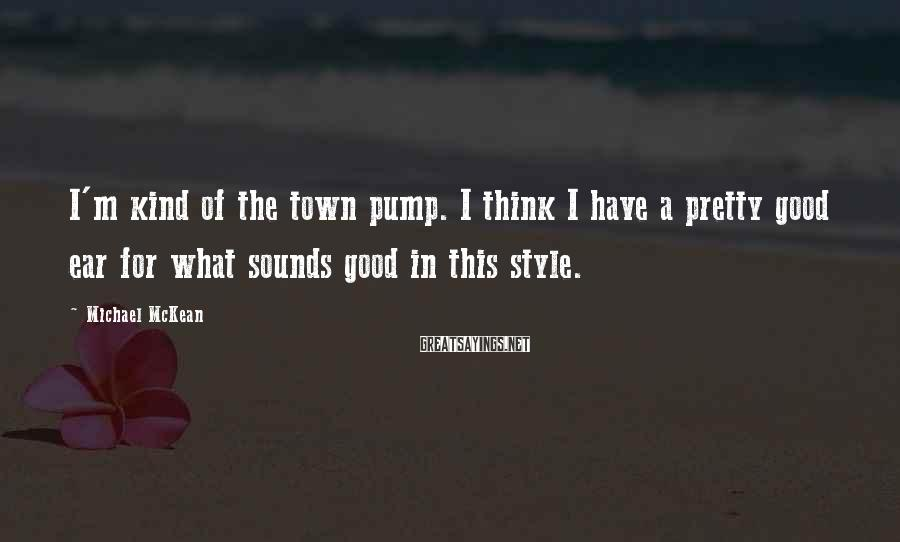 Michael McKean Sayings: I'm kind of the town pump. I think I have a pretty good ear for