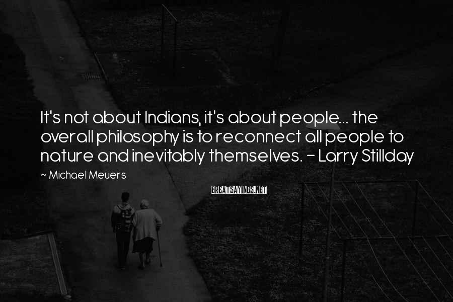Michael Meuers Sayings: It's not about Indians, it's about people... the overall philosophy is to reconnect all people