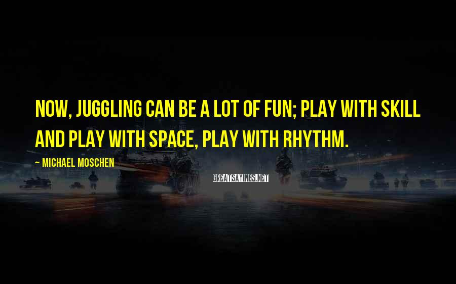 Michael Moschen Sayings: Now, juggling can be a lot of fun; play with skill and play with space,