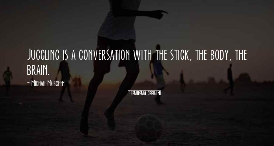 Michael Moschen Sayings: Juggling is a conversation with the stick, the body, the brain.