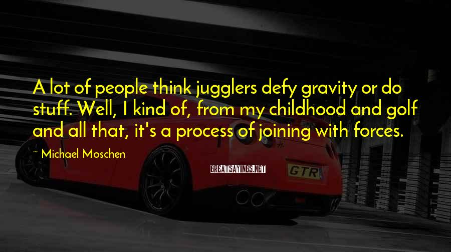 Michael Moschen Sayings: A lot of people think jugglers defy gravity or do stuff. Well, I kind of,