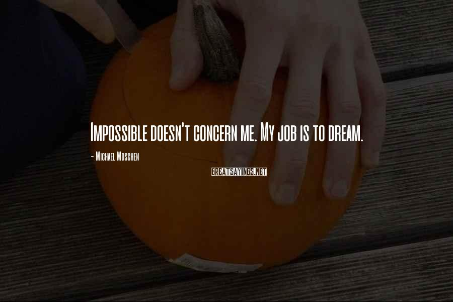 Michael Moschen Sayings: Impossible doesn't concern me. My job is to dream.