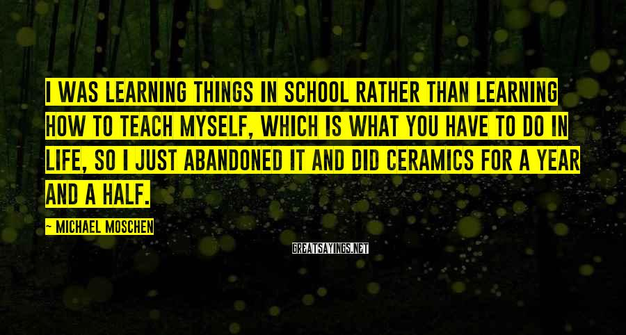 Michael Moschen Sayings: I was learning things in school rather than learning how to teach myself, which is
