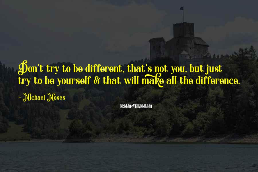 Michael Moses Sayings: Don't try to be different, that's not you, but just try to be yourself &