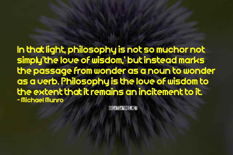 Michael Munro Sayings: In that light, philosophy is not so muchor not simply'the love of wisdom,' but instead