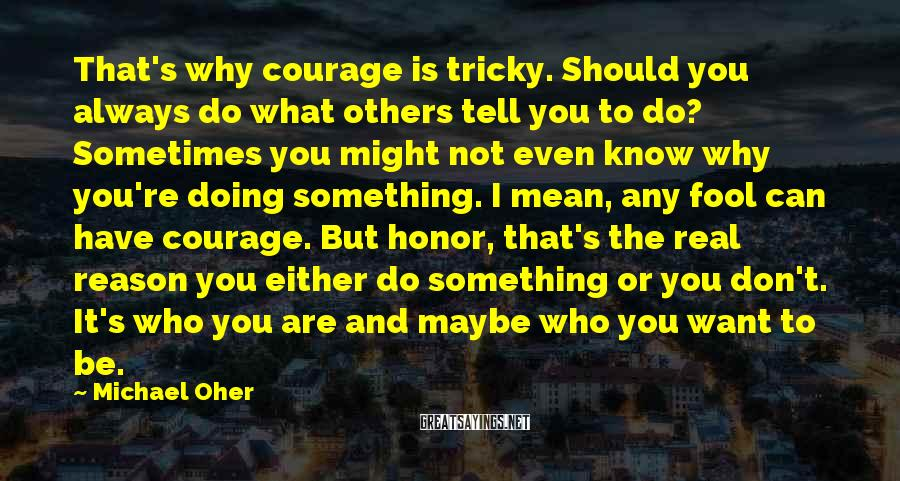 Michael Oher Sayings: That's why courage is tricky. Should you always do what others tell you to do?