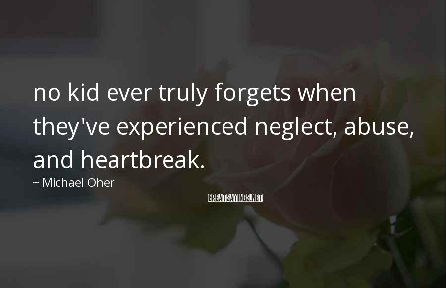 Michael Oher Sayings: no kid ever truly forgets when they've experienced neglect, abuse, and heartbreak.