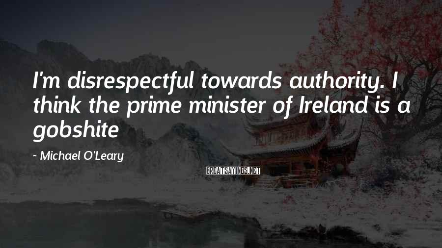 Michael O'Leary Sayings: I'm disrespectful towards authority. I think the prime minister of Ireland is a gobshite